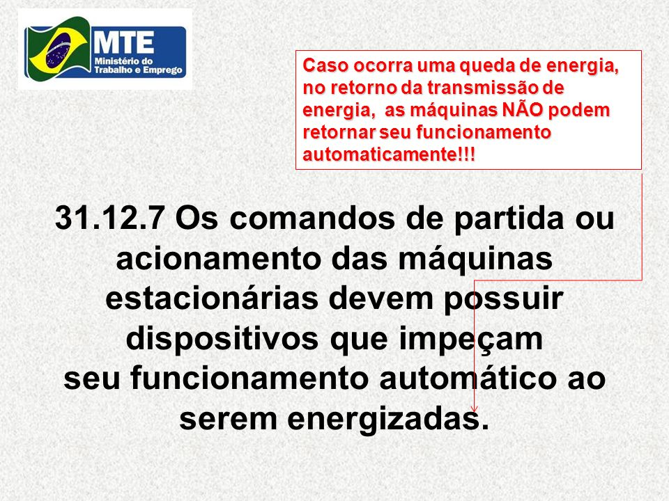 31.12.7 Os comandos de partida ou acionamento das máquinas estacionárias devem possuir dispositivos que impeçam seu funcionamento automático ao serem