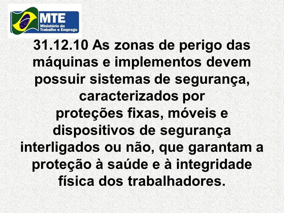 31.12.10 As zonas de perigo das máquinas e implementos devem possuir sistemas de segurança, caracterizados por proteções fixas, móveis e dispositivos