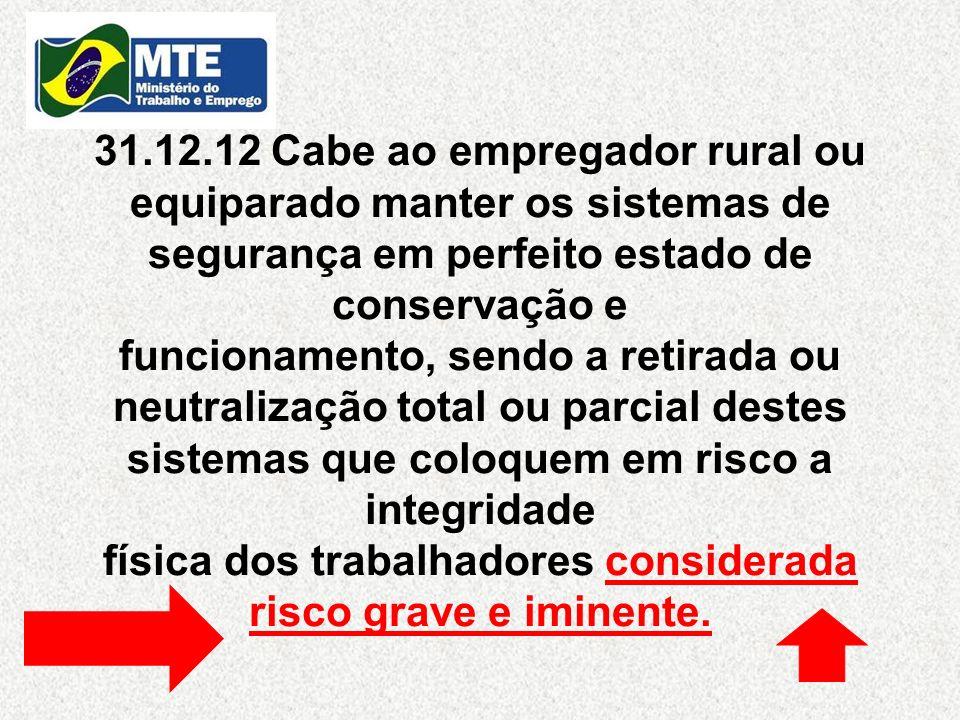 31.12.12 Cabe ao empregador rural ou equiparado manter os sistemas de segurança em perfeito estado de conservação e funcionamento, sendo a retirada ou