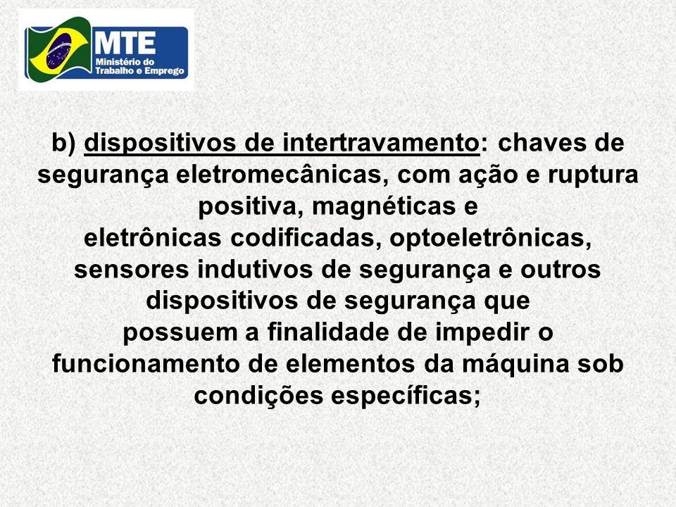 b) dispositivos de intertravamento: chaves de segurança eletromecânicas, com ação e ruptura positiva, magnéticas e eletrônicas codificadas, optoeletrô