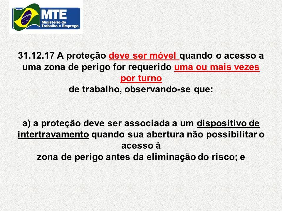 31.12.17 A proteção deve ser móvel quando o acesso a uma zona de perigo for requerido uma ou mais vezes por turno de trabalho, observando-se que: a) a
