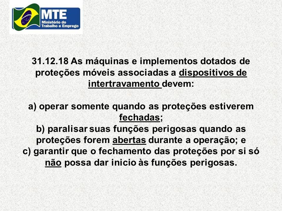 31.12.18 As máquinas e implementos dotados de proteções móveis associadas a dispositivos de intertravamento devem: a) operar somente quando as proteçõ