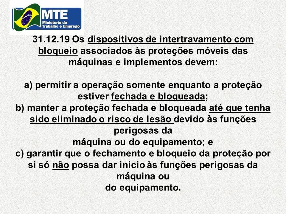 31.12.19 Os dispositivos de intertravamento com bloqueio associados às proteções móveis das máquinas e implementos devem: a) permitir a operação somen