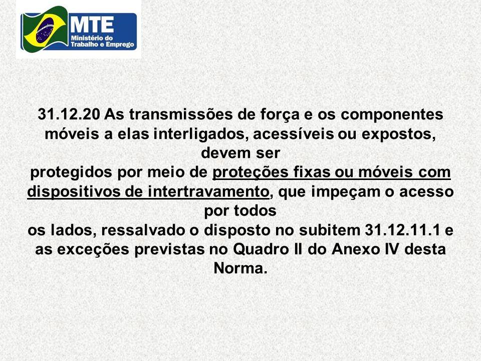 31.12.20 As transmissões de força e os componentes móveis a elas interligados, acessíveis ou expostos, devem ser protegidos por meio de proteções fixa