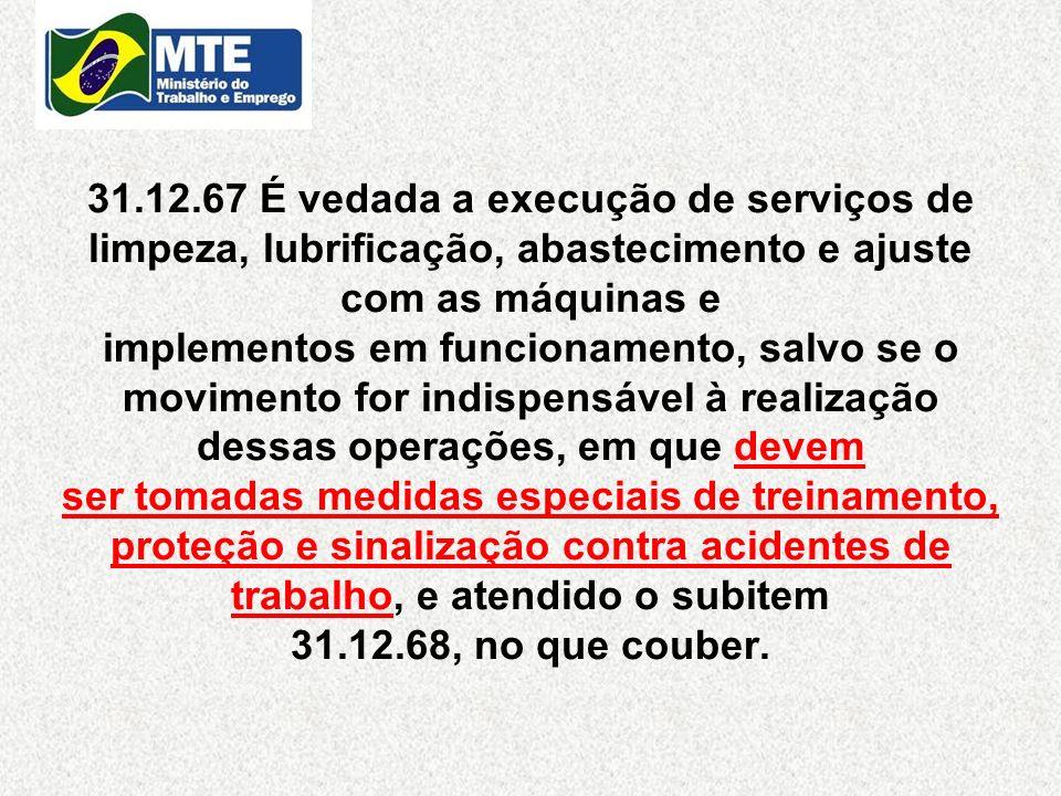 31.12.67 É vedada a execução de serviços de limpeza, lubrificação, abastecimento e ajuste com as máquinas e implementos em funcionamento, salvo se o m