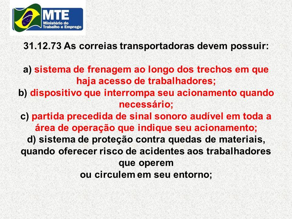 31.12.73 As correias transportadoras devem possuir: a) sistema de frenagem ao longo dos trechos em que haja acesso de trabalhadores; b) dispositivo qu