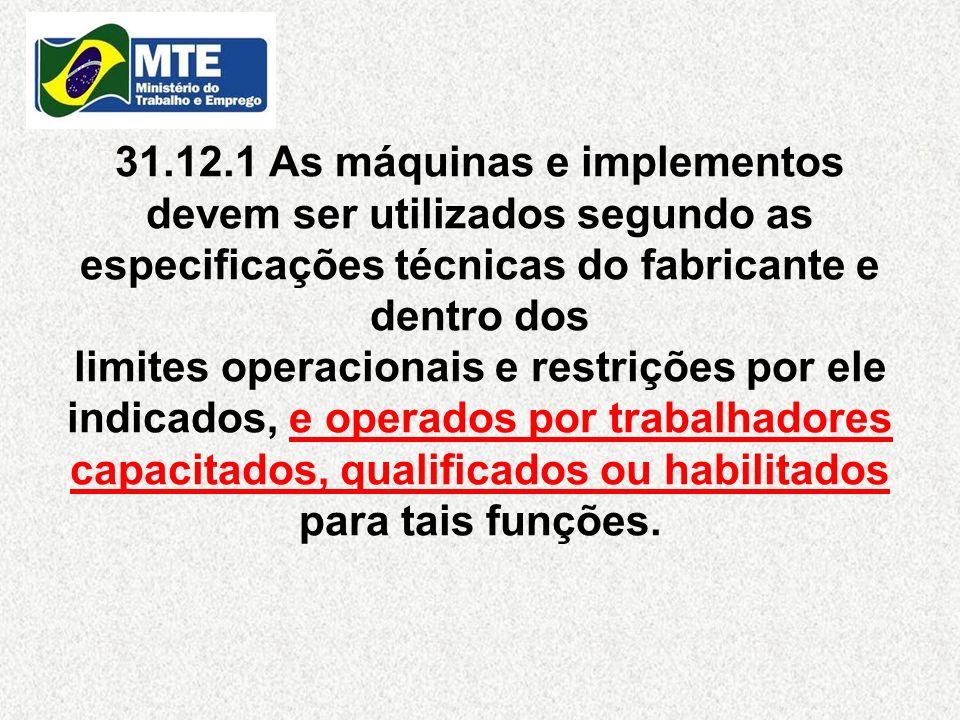 31.12.1 As máquinas e implementos devem ser utilizados segundo as especificações técnicas do fabricante e dentro dos limites operacionais e restrições