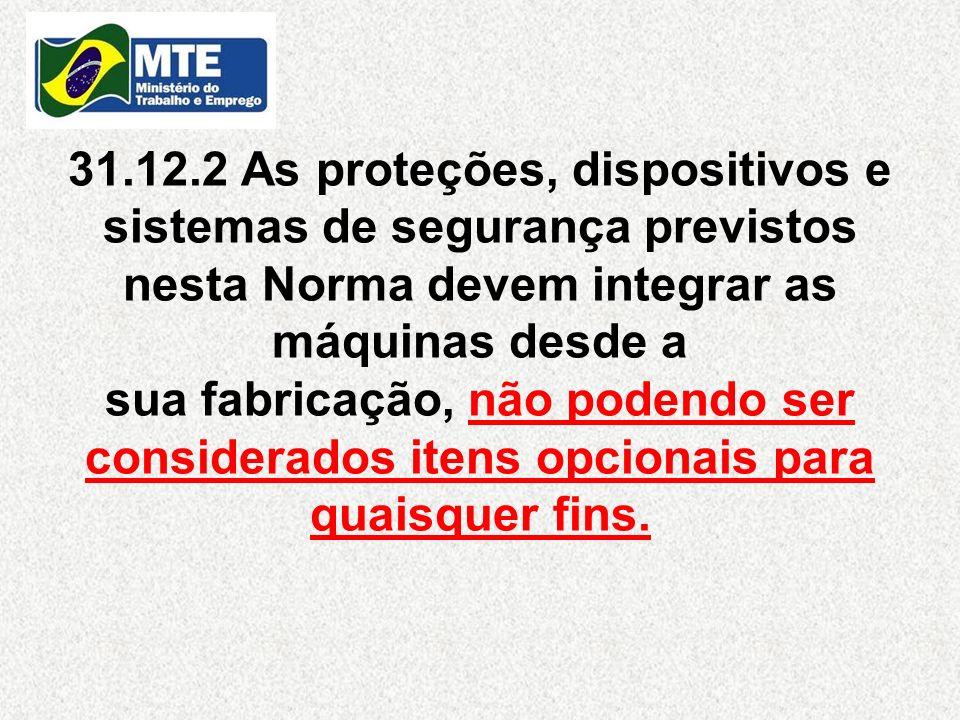31.12.2 As proteções, dispositivos e sistemas de segurança previstos nesta Norma devem integrar as máquinas desde a sua fabricação, não podendo ser co