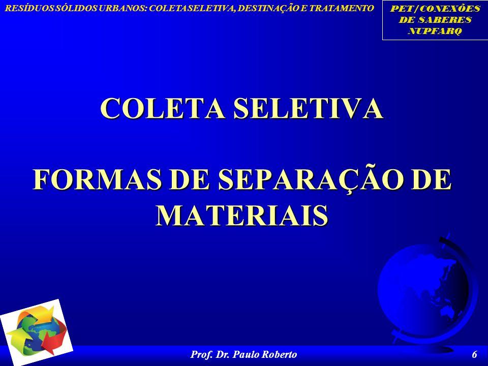 PET/CONEXÕES DE SABERES NUPFARQ RESÍDUOS SÓLIDOS URBANOS: COLETA SELETIVA, DESTINAÇÃO E TRATAMENTO Prof. Dr. Paulo Roberto 6 COLETA SELETIVA FORMAS DE