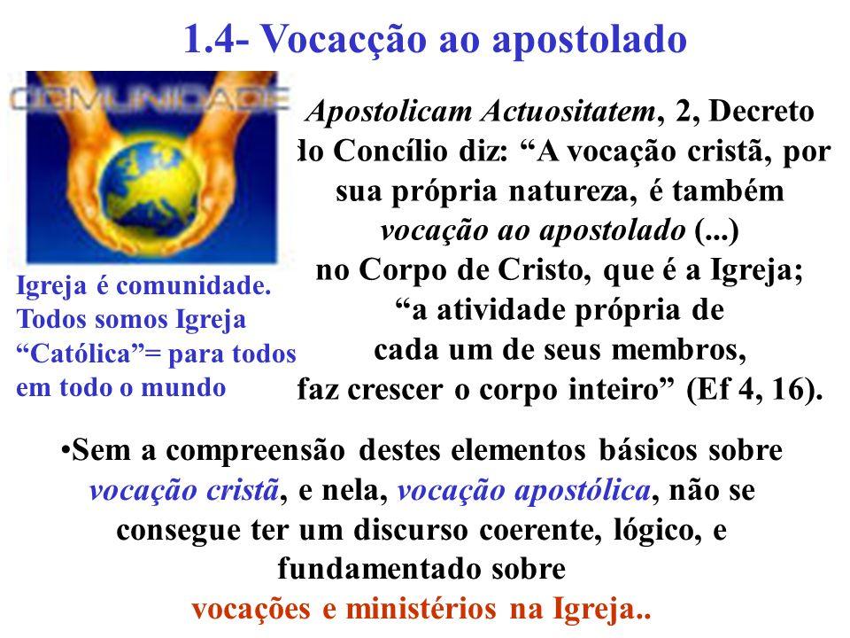 1.4- Vocacção ao apostolado Apostolicam Actuositatem, 2, Decreto do Concílio diz: A vocação cristã, por sua própria natureza, é também vocação ao apos
