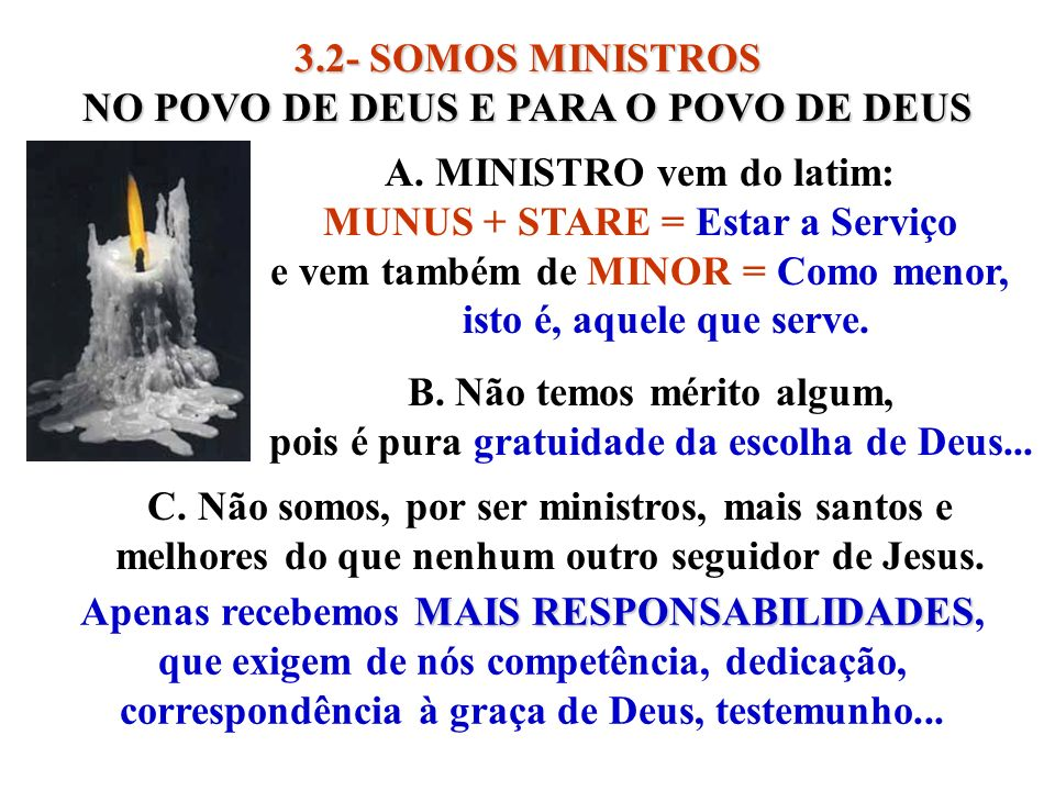 3.2- SOMOS MINISTROS NO POVO DE DEUS E PARA O POVO DE DEUS A. MINISTRO vem do latim: MUNUS + STARE = Estar a Serviço e vem também de MINOR = Como meno