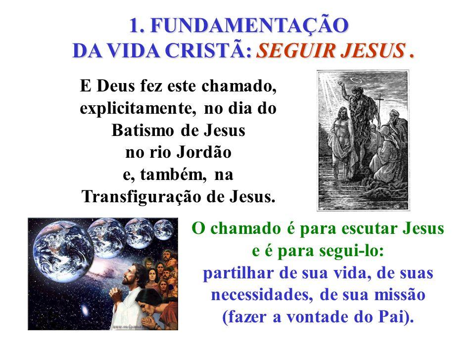 1. FUNDAMENTAÇÃO DA VIDA CRISTÃ: SEGUIR JESUS. O chamado é para escutar Jesus e é para segui-lo: partilhar de sua vida, de suas necessidades, de sua m