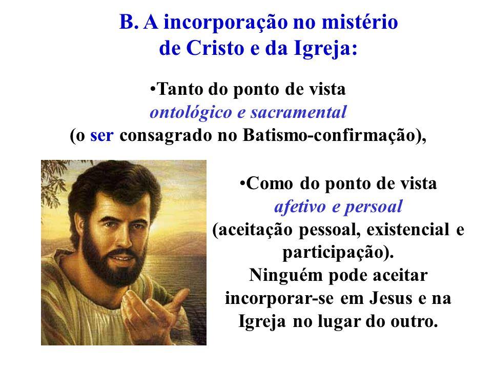 Tanto do ponto de vista ontológico e sacramental (o ser consagrado no Batismo-confirmação), B. A incorporação no mistério de Cristo e da Igreja: Como