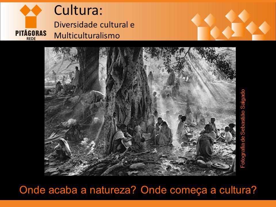 Cultura: Diversidade cultural e Multiculturalismo Onde acaba a natureza? Onde começa a cultura? Fotografia de Sebastião Salgado