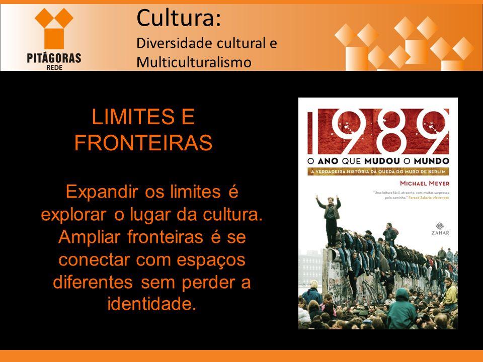 Cultura: Diversidade cultural e Multiculturalismo LIMITES E FRONTEIRAS Expandir os limites é explorar o lugar da cultura. Ampliar fronteiras é se cone