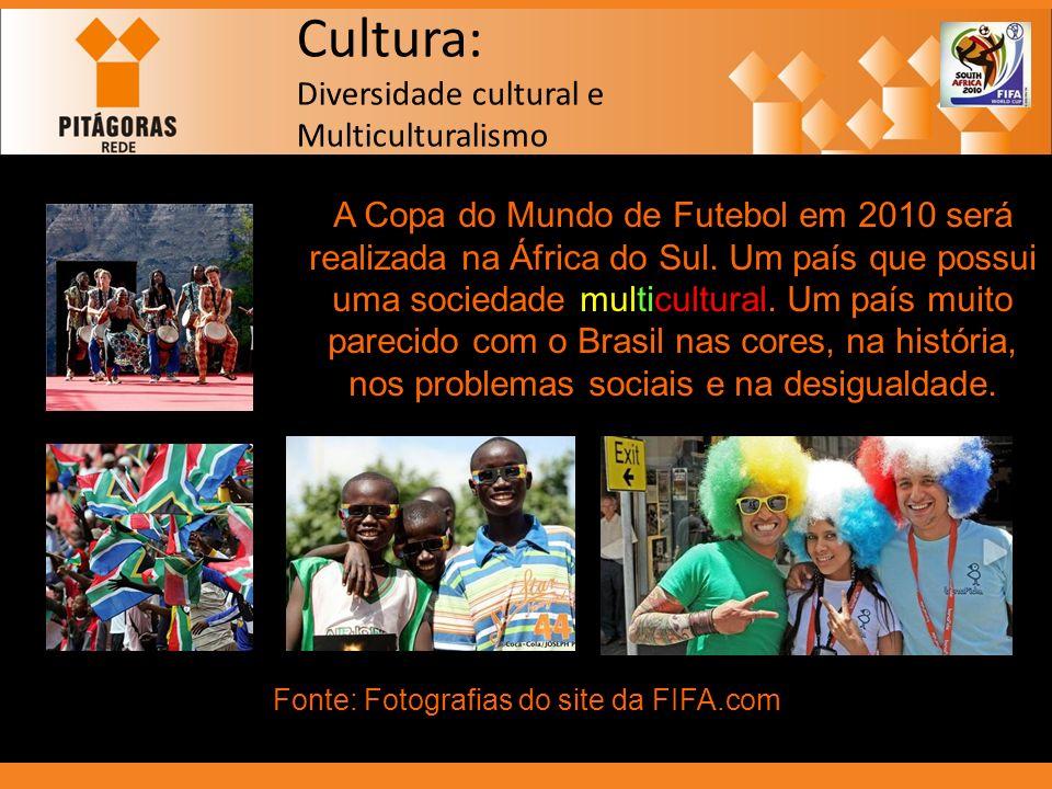 Cultura: Diversidade cultural e Multiculturalismo A Copa do Mundo de Futebol em 2010 será realizada na África do Sul. Um país que possui uma sociedade