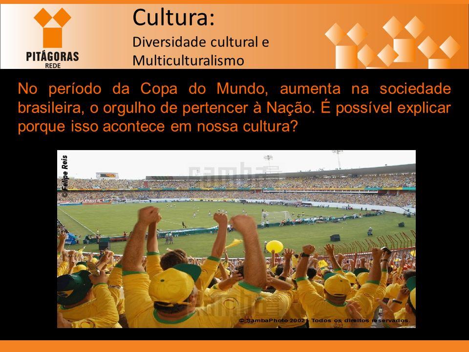 Cultura: Diversidade cultural e Multiculturalismo No período da Copa do Mundo, aumenta na sociedade brasileira, o orgulho de pertencer à Nação. É poss