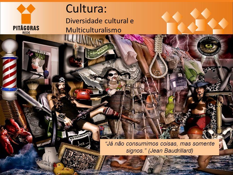 Cultura: Diversidade cultural e Multiculturalismo Já não consumimos coisas, mas somente signos. (Jean Baudrillard)