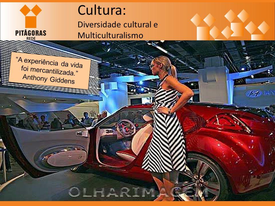 Cultura: Diversidade cultural e Multiculturalismo A experiência da vida foi mercantilizada. Anthony Giddens