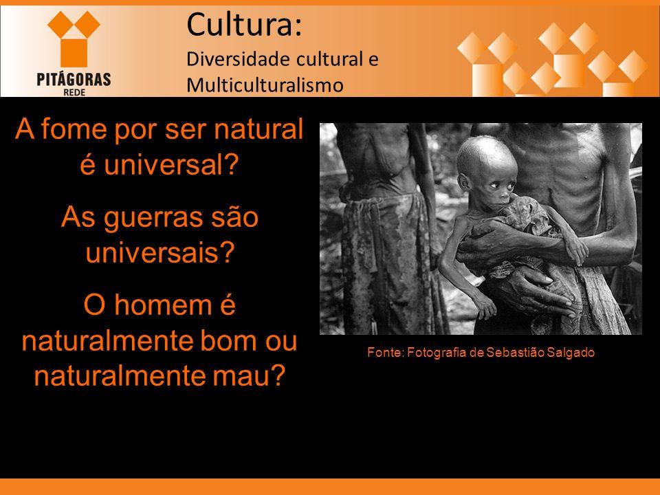 Cultura: Diversidade cultural e Multiculturalismo Sentir fome é da natureza, mas a organização da produção para saciar a fome é cultural, é determinada pelo ambiente e pelo modo de produzir.