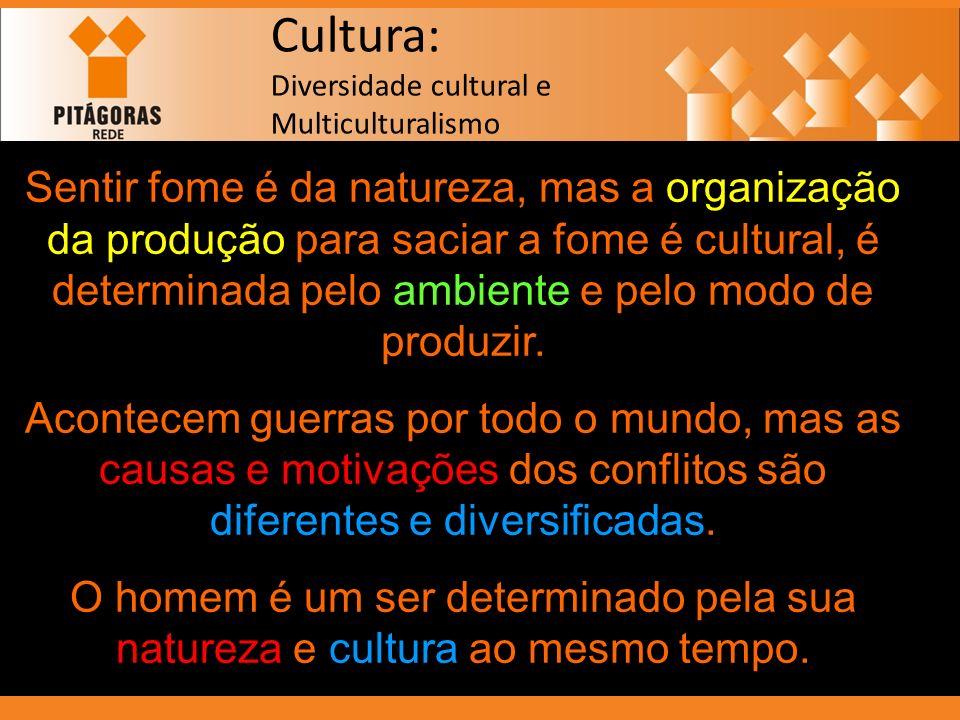 Cultura: Diversidade cultural e Multiculturalismo Sentir fome é da natureza, mas a organização da produção para saciar a fome é cultural, é determinad
