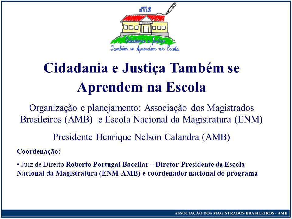 Cidadania e Justiça Também se Aprendem na Escola Organização e planejamento: Associação dos Magistrados Brasileiros (AMB) e Escola Nacional da Magistratura (ENM) Presidente Henrique Nelson Calandra (AMB) Coordenação: Juiz de Direito Roberto Portugal Bacellar – Diretor-Presidente da Escola Nacional da Magistratura (ENM-AMB) e coordenador nacional do programa