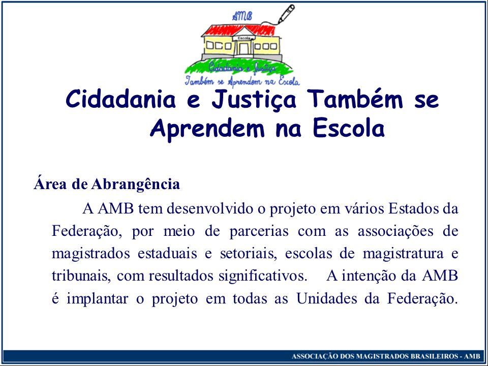 Cidadania e Justiça Também se Aprendem na Escola Área de Abrangência A AMB tem desenvolvido o projeto em vários Estados da Federação, por meio de parcerias com as associações de magistrados estaduais e setoriais, escolas de magistratura e tribunais, com resultados significativos.
