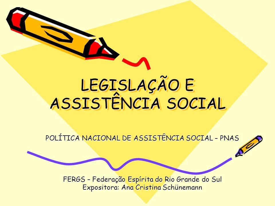 LEGISLAÇÃO E ASSISTÊNCIA SOCIAL POLÍTICA NACIONAL DE ASSISTÊNCIA SOCIAL – PNAS FERGS – Federação Espírita do Rio Grande do Sul Expositora: Ana Cristin