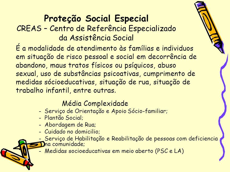 Proteção Social Especial CREAS – Centro de Referência Especializado da Assistência Social É a modalidade de atendimento às famílias e individuos em si