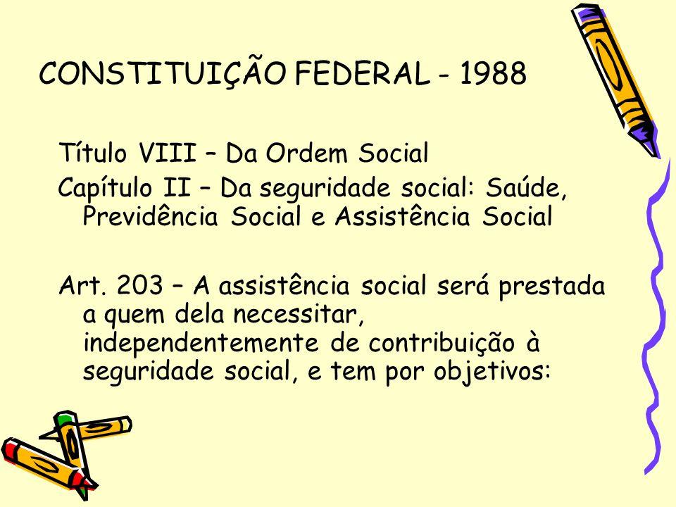 CONSTITUIÇÃO FEDERAL - 1988 Título VIII – Da Ordem Social Capítulo II – Da seguridade social: Saúde, Previdência Social e Assistência Social Art. 203