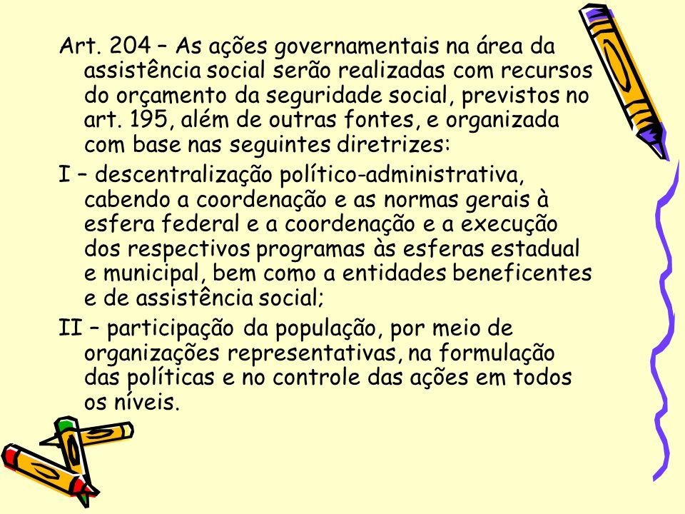 Art. 204 – As ações governamentais na área da assistência social serão realizadas com recursos do orçamento da seguridade social, previstos no art. 19