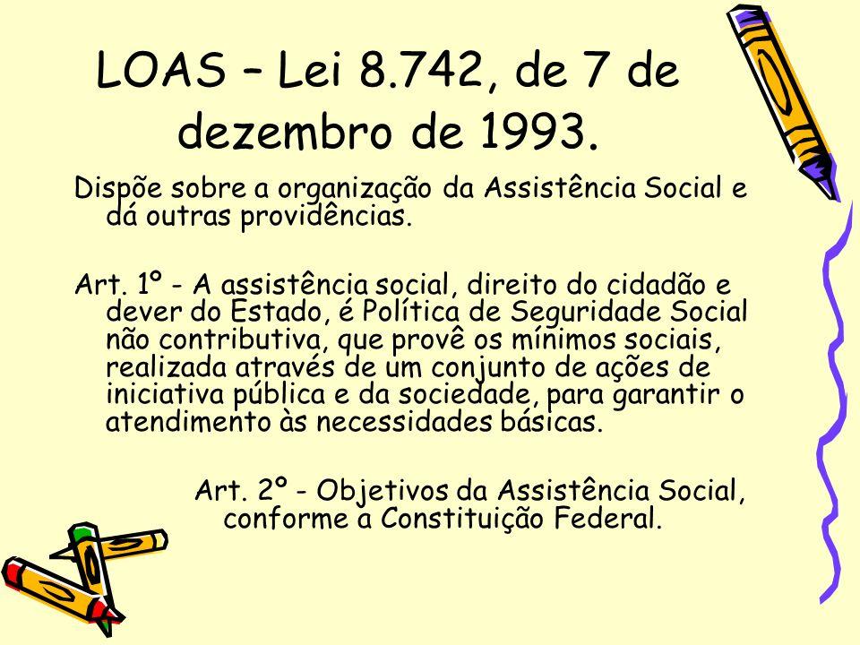 LOAS – Lei 8.742, de 7 de dezembro de 1993. Dispõe sobre a organização da Assistência Social e dá outras providências. Art. 1º - A assistência social,