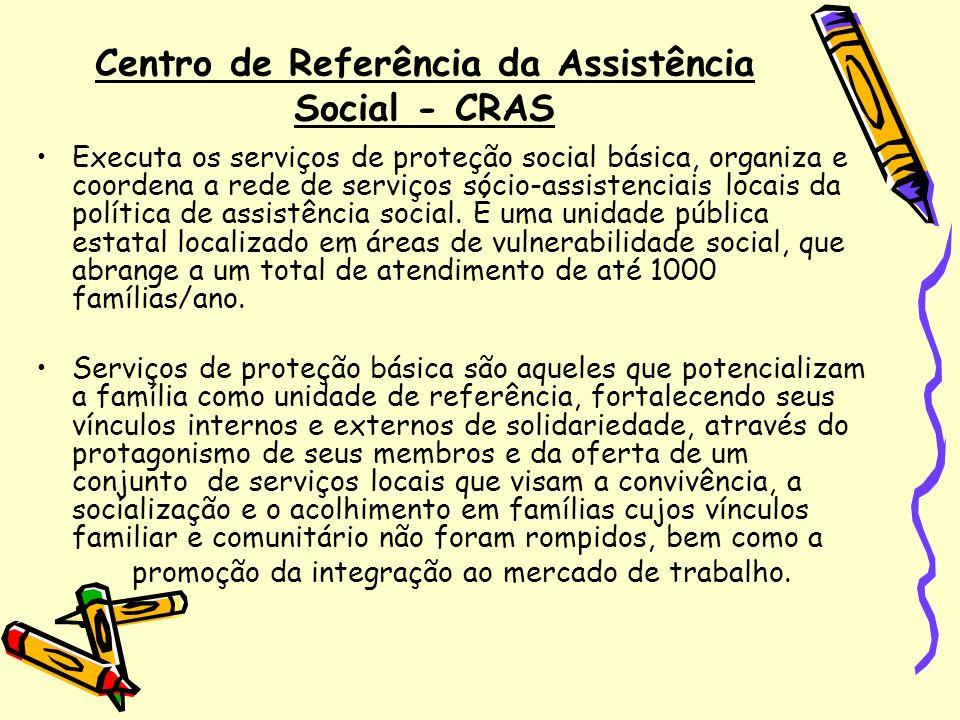 Centro de Referência da Assistência Social - CRAS Executa os serviços de proteção social básica, organiza e coordena a rede de serviços sócio-assisten