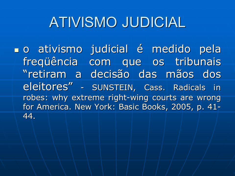 ATIVISMO JUDICIAL o ativismo judicial é medido pela freqüência com que os tribunais retiram a decisão das mãos dos eleitores - SUNSTEIN, Cass. Radical