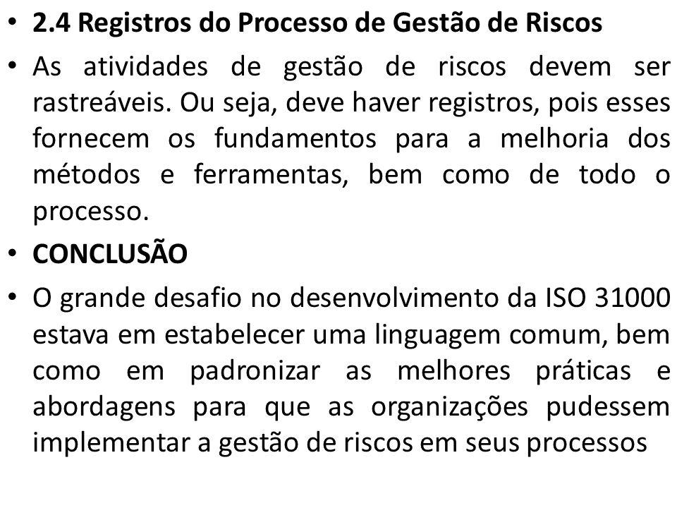2.4 Registros do Processo de Gestão de Riscos As atividades de gestão de riscos devem ser rastreáveis. Ou seja, deve haver registros, pois esses forne