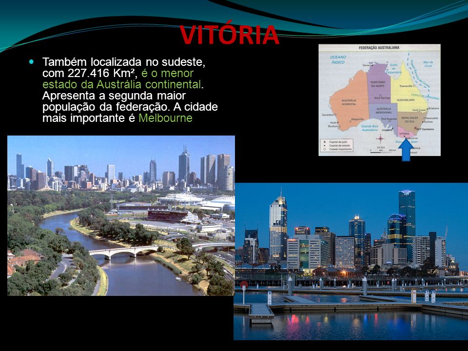 VITÓRIA Também localizada no sudeste, com 227.416 Km², é o menor estado da Austrália continental. Apresenta a segunda maior população da federação. A