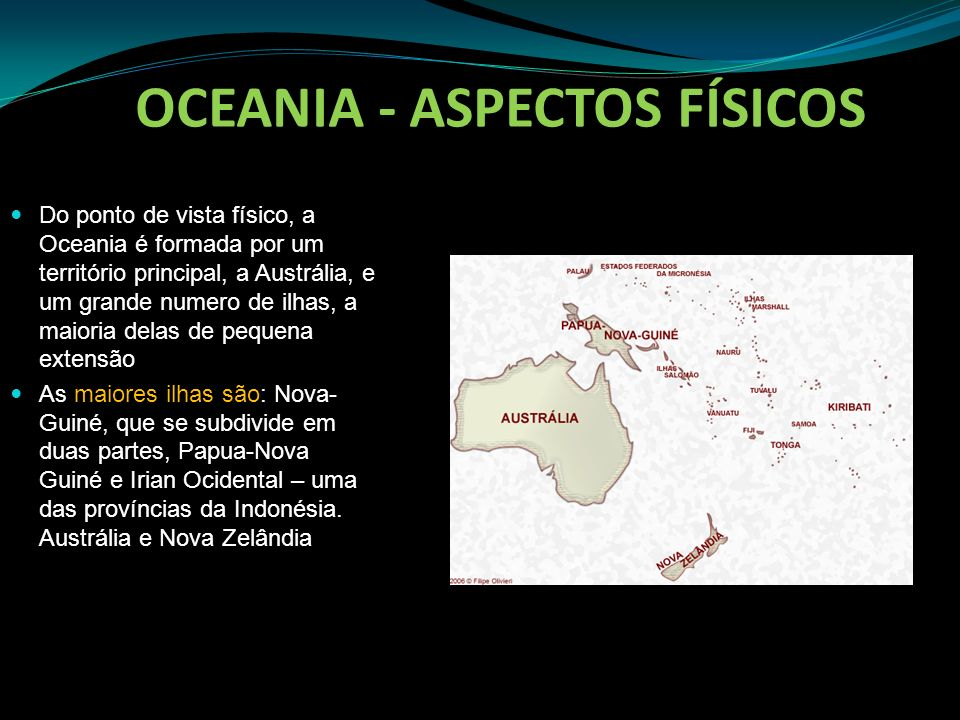 OCEANIA - ASPECTOS FÍSICOS Do ponto de vista físico, a Oceania é formada por um território principal, a Austrália, e um grande numero de ilhas, a maio