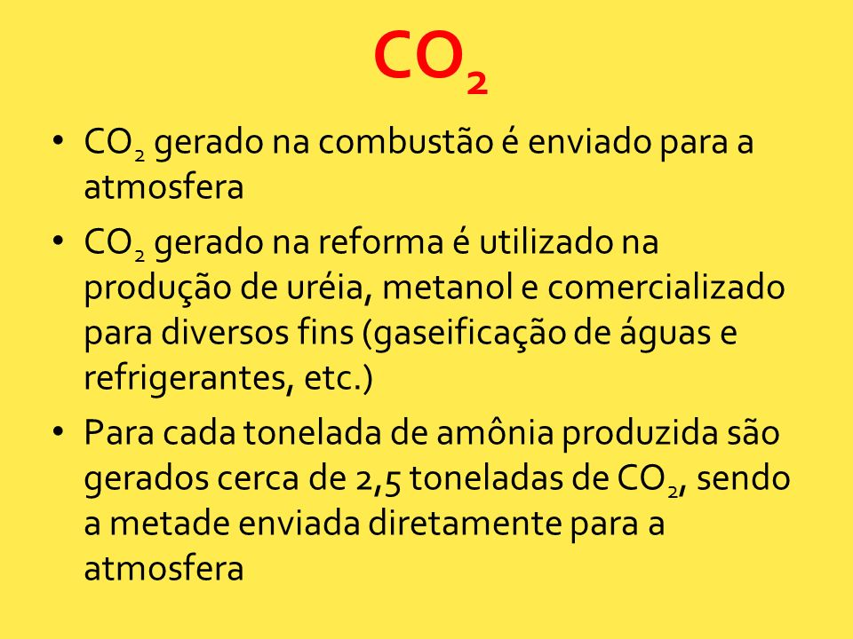 CO 2 gerado na combustão é enviado para a atmosfera CO 2 gerado na reforma é utilizado na produção de uréia, metanol e comercializado para diversos fi