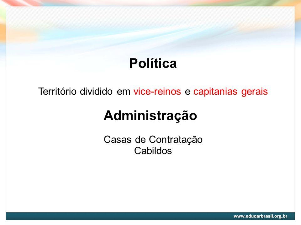 Política Território dividido em vice-reinos e capitanias gerais Administração Casas de Contratação Cabildos