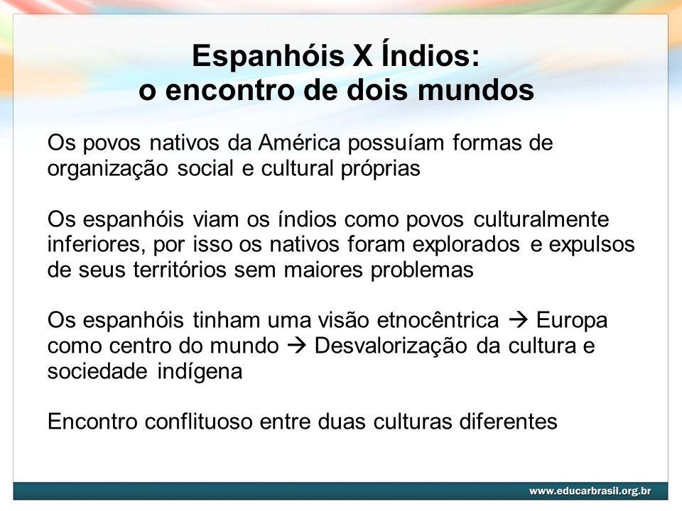 Espanhóis X Índios: o encontro de dois mundos Os povos nativos da América possuíam formas de organização social e cultural próprias Os espanhóis viam