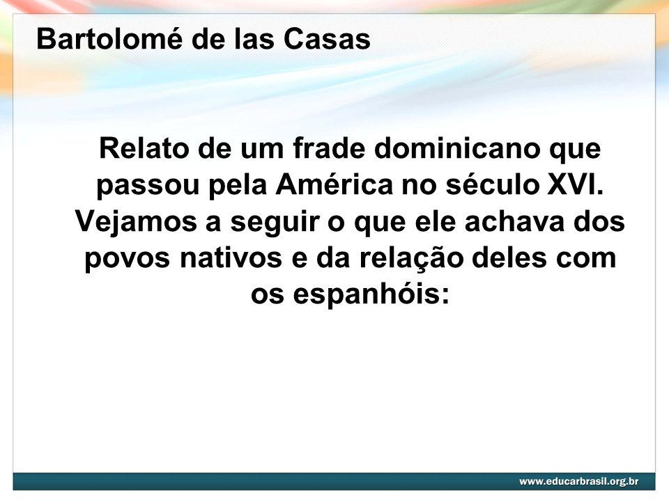 Relato de um frade dominicano que passou pela América no século XVI. Vejamos a seguir o que ele achava dos povos nativos e da relação deles com os esp