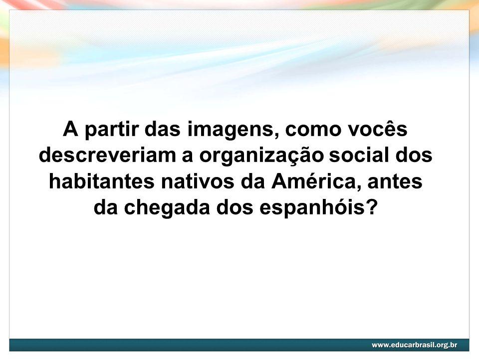 A partir das imagens, como vocês descreveriam a organização social dos habitantes nativos da América, antes da chegada dos espanhóis?