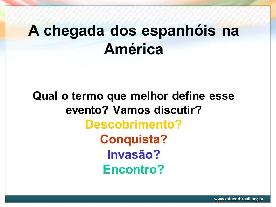 A chegada dos espanhóis na América Qual o termo que melhor define esse evento? Vamos discutir? Descobrimento? Conquista? Invasão? Encontro?