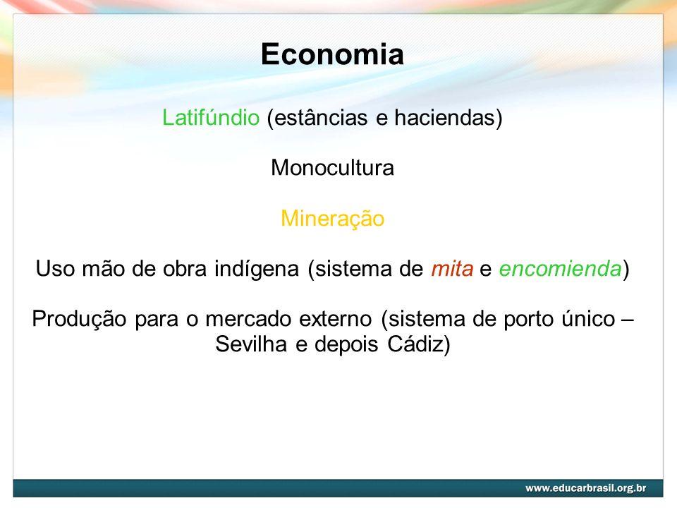 Economia Latifúndio (estâncias e haciendas) Monocultura Mineração Uso mão de obra indígena (sistema de mita e encomienda) Produção para o mercado exte