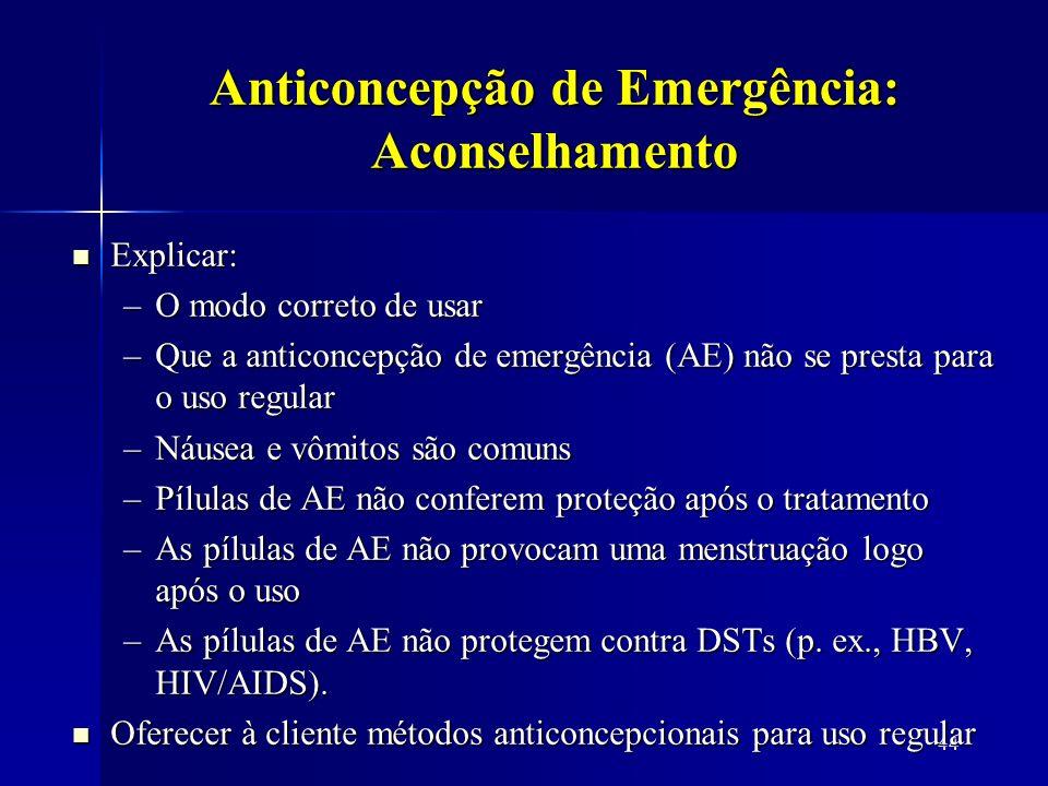 44 Anticoncepção de Emergência: Aconselhamento Explicar: Explicar: –O modo correto de usar –Que a anticoncepção de emergência (AE) não se presta para