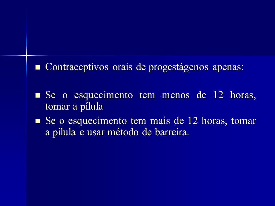 Contraceptivos orais de progestágenos apenas: Contraceptivos orais de progestágenos apenas: Se o esquecimento tem menos de 12 horas, tomar a pílula Se