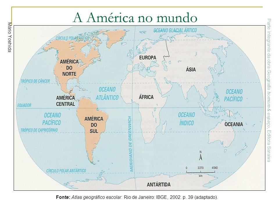 Mário Yoshida A América no mundo Fonte: Atlas geográfico escolar. Rio de Janeiro: IBGE, 2002. p. 39 (adaptado). Parte integrante da obra Geografia hom