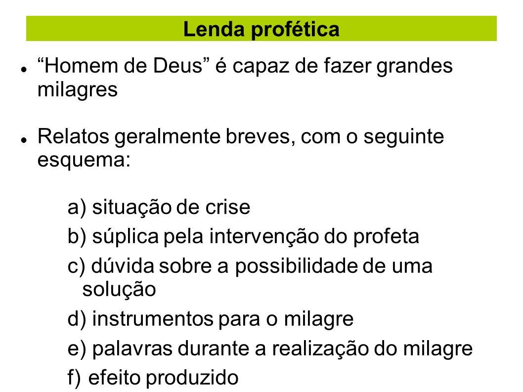 Lenda profética Homem de Deus é capaz de fazer grandes milagres Relatos geralmente breves, com o seguinte esquema: a) situação de crise b) súplica pel