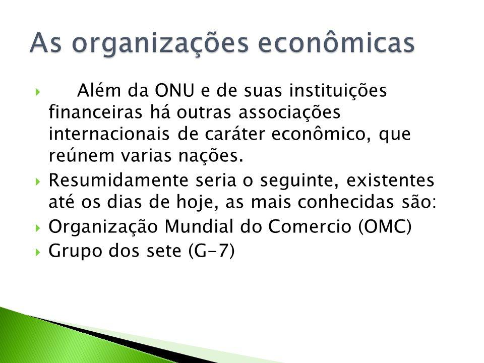 Além da ONU e de suas instituições financeiras há outras associações internacionais de caráter econômico, que reúnem varias nações. Resumidamente seri