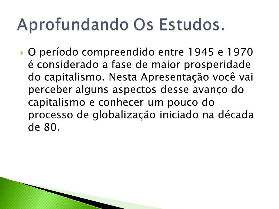 O período compreendido entre 1945 e 1970 é considerado a fase de maior prosperidade do capitalismo. Nesta Apresentação você vai perceber alguns aspect